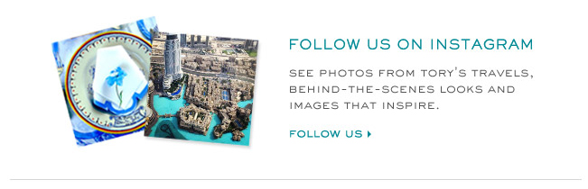 FOLLOW US ON INSTAGRAM SEE THE PHOTOS FROM TORYS TRAVELS. BEHIND THE SCENES LOOKS AND IMAGES THAT INSPIRE. FOLLOW US